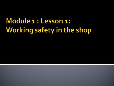  Students should be able to:  List the basic rules for safety in a workshop  Describe the proper operation of a vehicle while it is in the shop. 