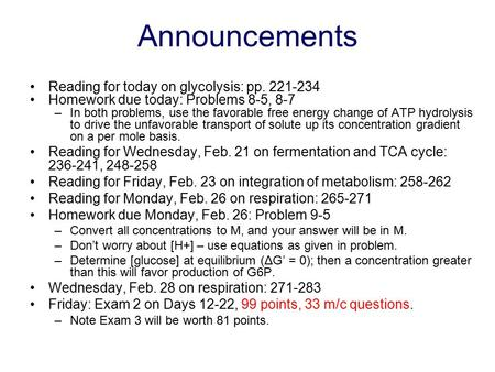 Announcements Reading for today on glycolysis: pp. 221-234 Homework due today: Problems 8-5, 8-7 –In both problems, use the favorable free energy change.