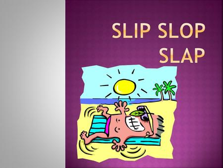  Why Slip,Slop,Slap? o Prevention is better than cure, and what better way to protect yourself from the beaming sun than to follow the 'Slip,Slop,Slap'