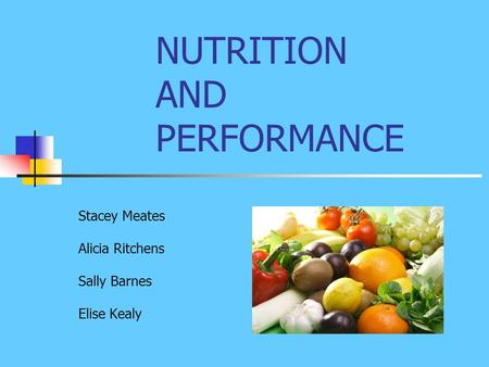 NUTRITION AND PERFORMANCE Stacey Meates Alicia Ritchens Sally Barnes Elise Kealy.