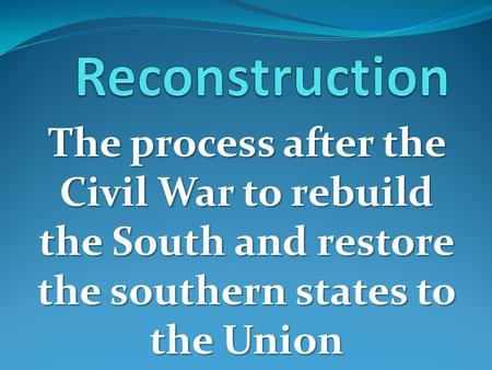 The process after the Civil War to rebuild the South and restore the southern states to the Union.