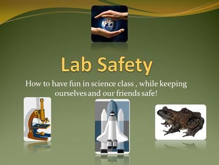 How to have fun in science class, while keeping ourselves and our friends safe!