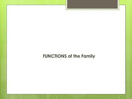 FUNCTIONS of the Family. What is the PURPOSE of family….  Families serve many different purposes or functions in our lives.  Families provide the following.