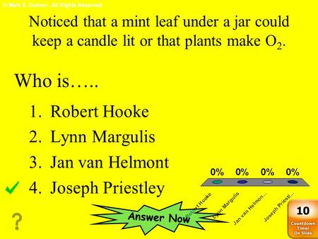 © Mark E. Damon - All Rights Reserved Noticed that a mint leaf under a jar could keep a candle lit or that plants make O 2. 1.Robert Hooke 2.Lynn Margulis.