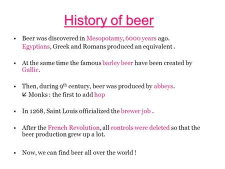 History of beer Beer was discovered in Mesopotamy, 6000 years ago.