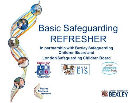 Basic Safeguarding REFRESHER In partnership with Bexley Safeguarding Children Board and London Safeguarding Children Board.