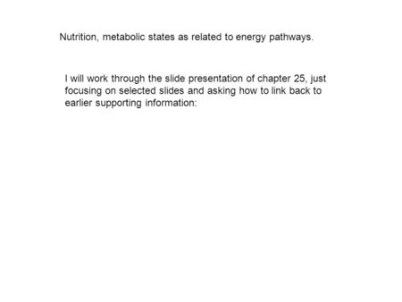 Nutrition, metabolic states as related to energy pathways. I will work through the slide presentation of chapter 25, just focusing on selected slides and.