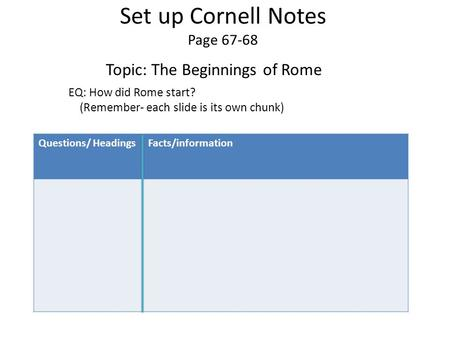Questions/ HeadingsFacts/information Set up Cornell Notes Page 67-68 Topic: The Beginnings of Rome EQ: How did Rome start? (Remember- each slide is its.