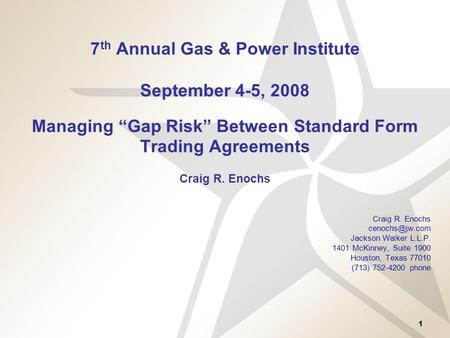 "1 7 th Annual Gas & Power Institute September 4-5, 2008 Managing ""Gap Risk"" Between Standard Form Trading Agreements Craig R. Enochs Craig R. Enochs"