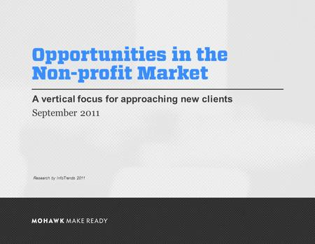 September 2011 | Opportunities in the Non-profit Market A vertical focus for approaching new clients September 2011 0 Research by InfoTrends 2011.