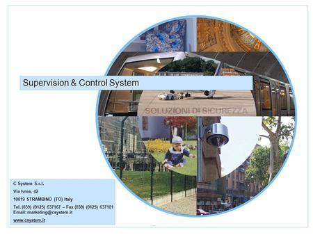 Security Solution Supervision & Control System C System S.r.l. Via Ivrea, 42 10019 STRAMBINO (TO) Italy Tel. (039) (0125) 637167 – Fax (039) (0125) 637101.