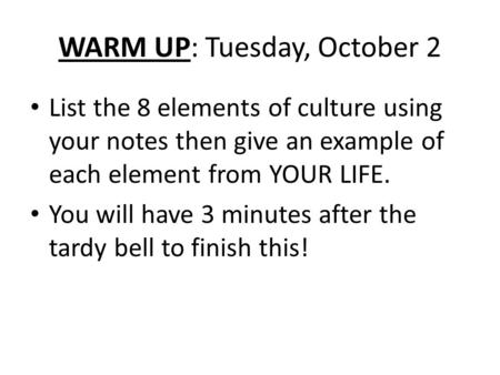 WARM UP: Tuesday, October 2 List the 8 elements of culture using your notes then give an example of each element from YOUR LIFE. You will have 3 minutes.