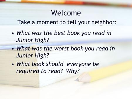 Welcome Take a moment to tell your neighbor: What was the best book you read in Junior High? What was the worst book you read in Junior High? What book.