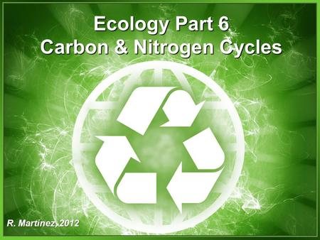 Ecology Part 6 Carbon & Nitrogen Cycles R. Martinez, 2012.
