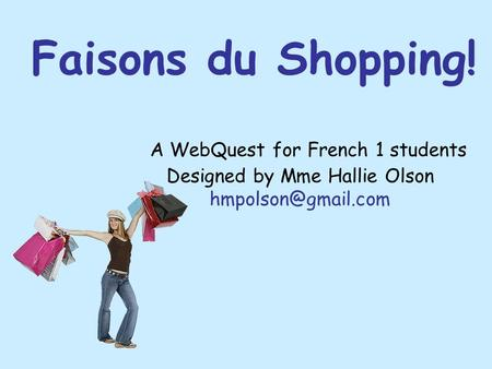 Faisons du Shopping! A WebQuest for French 1 students Designed by Mme Hallie Olson hmpolson@gmail.com