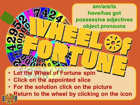 Turn the wheel Let the Wheel of Fortune spin Click on the appointed slice For the solution click on the picture Return to the wheel by clicking on the.