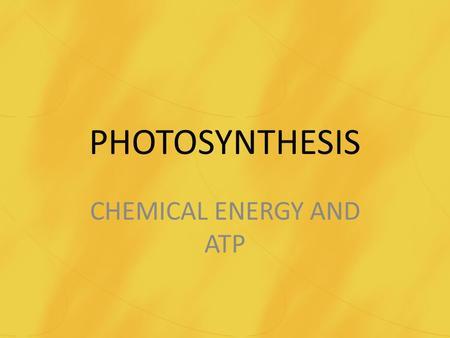 PHOTOSYNTHESIS CHEMICAL ENERGY AND ATP. PHOTOSYNTHESIS Chemical Energy and ATP – Burning candles can release energy. – Chemical bonds are changed from.