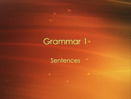 Grammar 1 Sentences. Complete Sentences A group of words that expresses a complete thought. –Subject –Predicate (Verb) A group of words that expresses.