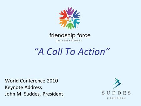 """A Call To Action"" World Conference 2010 Keynote Address John M. Suddes, President."