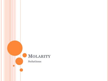 M OLARITY Solutions. M OLARITY (M) Is the number of moles of solute dissolved per Liter of solution. Also know as molar concentration. Unit M is read.