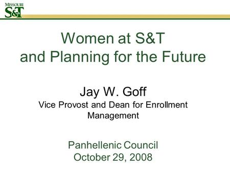 Women at S&T and Planning for the Future Jay W. Goff Vice Provost and Dean for Enrollment Management Panhellenic Council October 29, 2008.