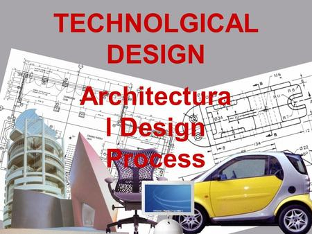 TECHNOLGICAL DESIGN Architectura l Design Process.