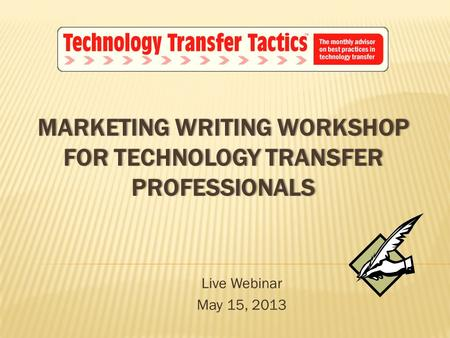 MARKETING WRITING WORKSHOP FOR TECHNOLOGY TRANSFER PROFESSIONALS Live Webinar May 15, 2013.