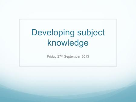 Developing subject knowledge Friday 27 th September 2013.
