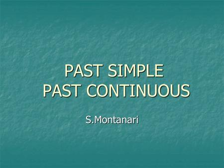 PAST SIMPLE PAST CONTINUOUS S.Montanari. PAST SIMPLE.