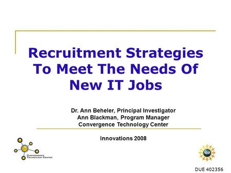 DUE 402356 Recruitment Strategies To Meet The Needs Of New IT Jobs Dr. Ann Beheler, Principal Investigator Ann Blackman, Program Manager Convergence Technology.