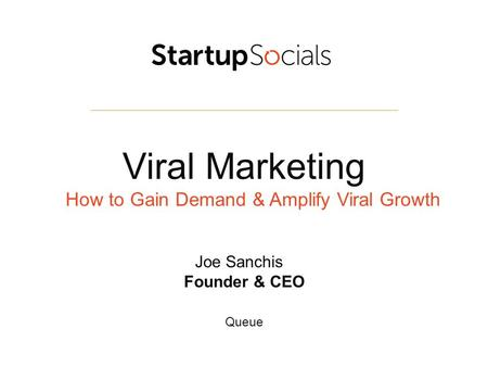 Viral Marketing How to Gain Demand & Amplify Viral Growth Joe Sanchis Founder & CEO Queue.