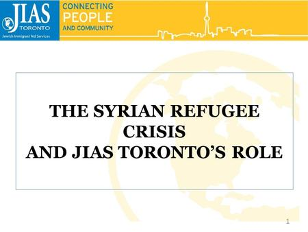THE SYRIAN REFUGEE CRISIS AND JIAS TORONTO'S ROLE 1.