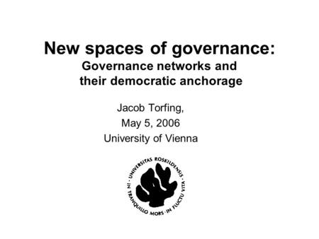 New spaces of governance: Governance networks and their democratic anchorage Jacob Torfing, May 5, 2006 University of Vienna.