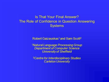 Is That Your Final Answer? The Role of Confidence in Question Answering Systems Robert Gaizauskas 1 and Sam Scott 2 1 Natural Language Processing Group.