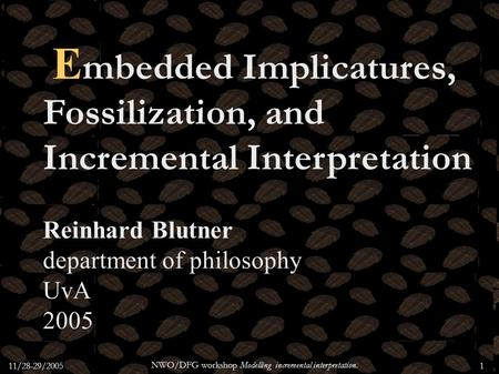 11/28-29/2005 NWO/DFG workshop Modelling incremental interpretation. 1 E mbedded Implicatures, Fossilization, and Incremental Interpretation Reinhard Blutner.