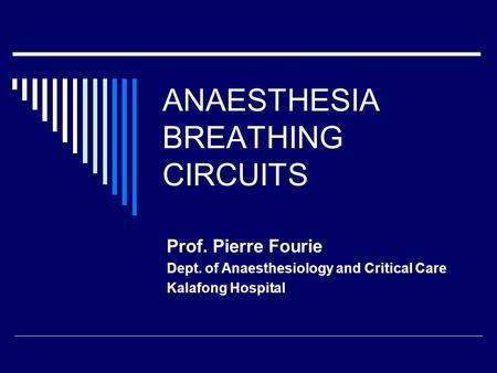 ANAESTHESIA BREATHING CIRCUITS Prof. Pierre Fourie Dept. of Anaesthesiology and Critical Care Kalafong Hospital.