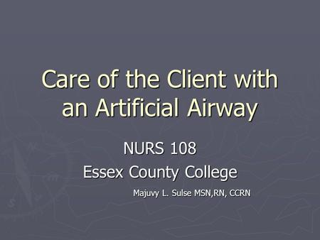 Care of the Client with an Artificial Airway NURS 108 Essex County College Majuvy L. Sulse MSN,RN, CCRN.