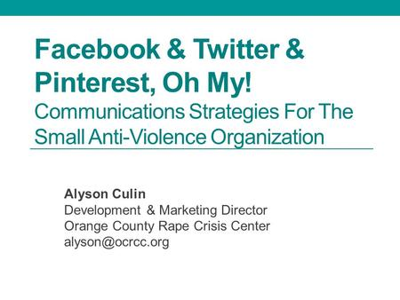 Facebook & Twitter & Pinterest, Oh My! Communications Strategies For The Small Anti-Violence Organization Alyson Culin Development & Marketing Director.