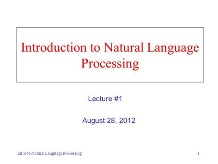 Intro to Natural Language Processing1 Introduction to Natural Language Processing August 28, 2012 Lecture #1.