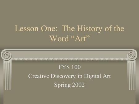 "Lesson One: The History of the Word ""Art"" FYS 100 Creative Discovery in Digital Art Spring 2002."