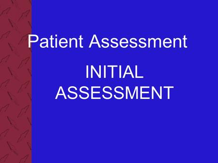 Patient Assessment INITIAL ASSESSMENT. Patient Assessment 2 Components of the Initial Assessment Develop a general impression Assess mental status Assess.