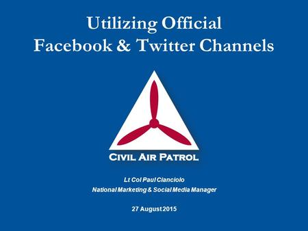 Lt Col Paul Cianciolo National Marketing & Social Media Manager 27 August 2015 Utilizing Official Facebook & Twitter Channels.