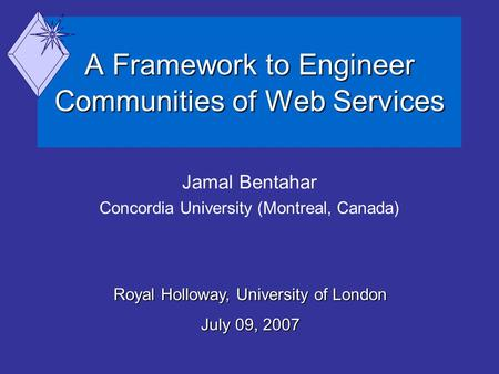 A Framework to Engineer Communities of Web Services Jamal Bentahar Concordia University (Montreal, Canada) Royal Holloway, University of London July 09,