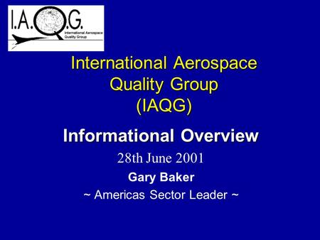 International Aerospace Quality Group (IAQG) Informational Overview 28th June 2001 Gary Baker ~ Americas Sector Leader ~
