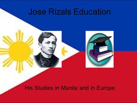 Jose Rizals Education His Studies in Manila and in Europe.