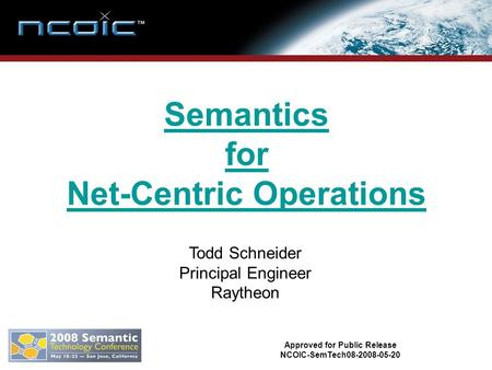 Semantics for Net-Centric Operations Todd Schneider Principal Engineer Raytheon Approved for Public Release NCOIC-SemTech08-2008-05-20.