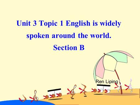 Unit 3 Topic 1 English is widely spoken around the world. Section B Ren Liping.
