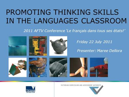PROMOTING THINKING SKILLS IN THE LANGUAGES CLASSROOM 2011 AFTV Conference 'Le français dans tous ses états!' Friday 22 July 2011 Presenter: Maree Dellora.
