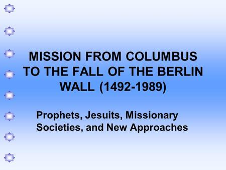 MISSION FROM COLUMBUS TO THE FALL OF THE BERLIN WALL (1492-1989) Prophets, Jesuits, Missionary Societies, and New Approaches.