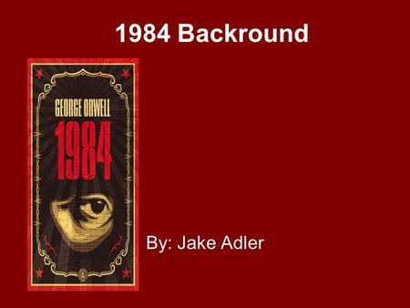 1984 Backround By: Jake Adler Getting to know George George Orwell was actually born Eric Blair in India in 1903. He was educated at prestigious boarding.